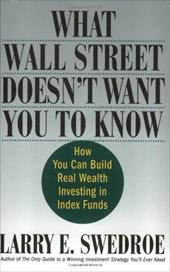 What Wall Street Doesn't Want You to Know: How You Can Build Real Wealth Investing in Index Funds - Swedroe, Larry E.