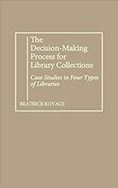 The Decision-Making Process for Library Collections: Case Studies in Four Types of Libraries - Kovacs, Beatrice