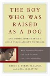 The Boy Who Was Raised as a Dog: And Other Stories from a Child Psychiatrist's Notebook: What Traumatized Children Can Teach Us ab - Perry, Bruce / Szalavitz, Maia