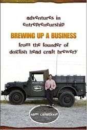 Brewing Up a Business: Adventures in Entrepreneurship from the Founder of Dogfish Head Craft Brewery - Calagione, Sam