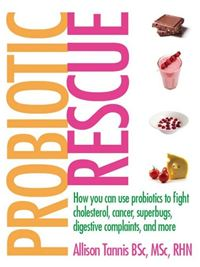 Probiotic Rescue: How You Can Use Probiotics To Fight Cholesterol, Cancer, Superbugs, Digestive Complaints And More - Allison Tannis