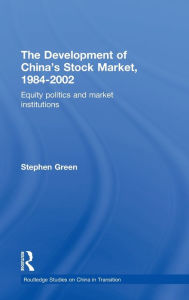 The Development of China's Stockmarket, 1984-2002: Equity Politics and Market Institutions - Stephen Green
