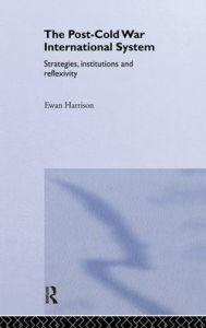 The Post-Cold War International System: Strategies, Institutions and Reflexivity - Ewan Harrison