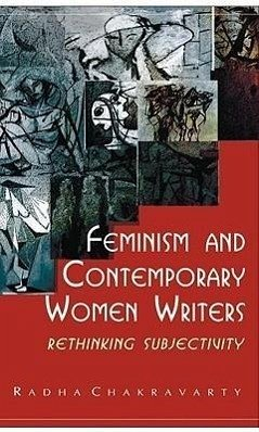 Feminism and Contemporary Women Writers: Rethinking Subjectivity - Chakravarty Rah Chakravarty, Rah Chakravarty, Radha