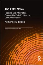 The Fatal News: Reading and Information Overload in Early Eighteenth-Century Literature - Katherine E. Ellison, Ellison E. Ellison
