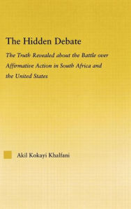 The Hidden Debate: The Truth Revealed about the Battle over Affirmative Action in South Africa and the United States - Akil Kokayi Khalfani