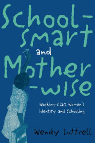 Schoolsmart and Motherwise: Working-Class Women's Identity and Schooling - Wendy Luttrell