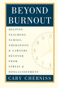 Beyond Burnout: How Teachers, Nurses, Therapists,and Lawyers Recover from Stress and Disillusionment - Cary Cherniss