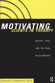 Motivating Clients in Therapy: Values Love and the Real Relationship - Richard L. Rappaport