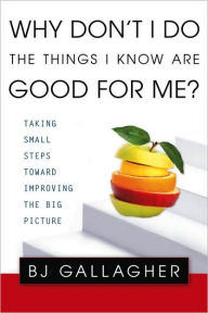 Why Don't I Do the Things I Know are Good For Me?: Taking Small Steps Toward Improving the Big Picture - BJ Gallagher