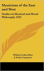 Mysticism of the East and West: Studies in Mystical and Moral Philosophy 1923 - William Loftus Hare, J. Estlin Carpenter (Introduction)