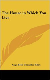The House in Which You Live - Ange Belle Chandler Riley