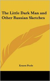 The Little Dark Man and Other Russian Sketches - Ernest Poole