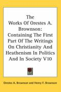 The Works of Orestes A. Brownson: Containing the First Part of the Writings on Christianity and Heathenism in Politics and in Society V10