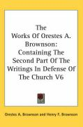 The Works of Orestes A. Brownson: Containing the Second Part of the Writings in Defense of the Church V6