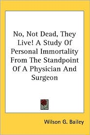 No, Not Dead, They Live! a Study of Personal Immortality from the Standpoint of a Physician and Surgeon - Wilson G. Bailey