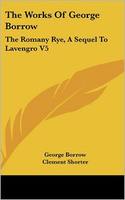 The Works of George Borrow: The Romany Rye, a Sequel to Lavengro V5 - George Borrow, Clement Shorter (Editor)