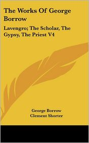 The Works of George Borrow: Lavengro; The Scholar, the Gypsy, the Priest V4 - George Borrow, Clement Shorter (Editor)