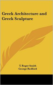 Greek Architecture And Greek Sculpture - T. Roger Smith, George Redford
