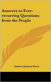 Answers To Ever-Recurring Questions From The People - Andrew Jackson Davis