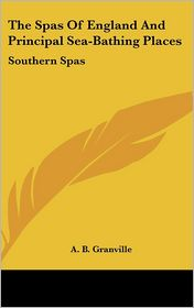The Spas of England and Principal Sea-Bathing Places: Southern Spas - A.B. Granville
