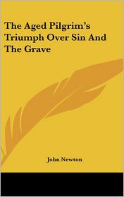 The Aged Pilgrim's Triumph over Sin and the Grave - John Newton