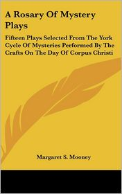 A Rosary of Mystery Plays: Fifteen Plays Selected from the York Cycle of Mysteries Performed by the Crafts on the Day of Corpus Christi - Margaret S. Mooney