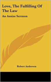 Love, the Fulfilling of the Law: An Assize Sermon - Robert Anderson