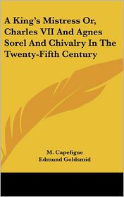 A King's Mistress or, Charles Vii and Agnes Sorel and Chivalry in the Twenty-Fifth Century - M. Capefigue, Edmund Goldsmid (Translator)