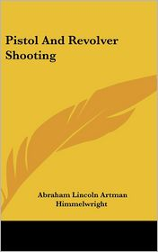 Pistol and Revolver Shooting - Abraham Lincoln Artman Himmelwright