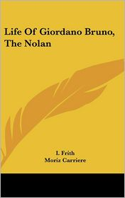 Life of Giordano Bruno, the Nolan - I. Frith, Moriz Carriere (Editor)