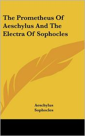 The Prometheus of Aeschylus and the Electra of Sophocles - Aeschylus, Sophocles