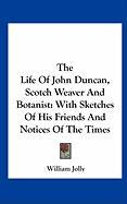 The Life of John Duncan, Scotch Weaver and Botanist: With Sketches of His Friends and Notices of the Times
