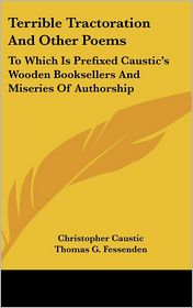 Terrible Tractoration and Other Poems: To Which Is Prefixed Caustic's Wooden Booksellers and Miseries of Authorship - Christopher Caustic, Thomas Green Fessenden