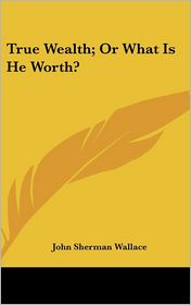 True Wealth; or What Is He Worth? - John Sherman Wallace