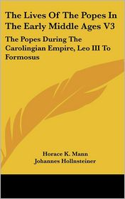 Lives of the Popes in the Early Middle Ages V3: The Popes during the Carolingian Empire, Leo III to Formosus - Horace Kinder Mann, Johannes Hollnsteiner
