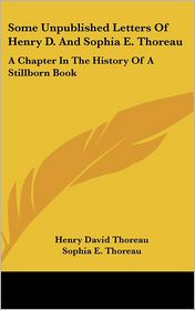 Some Unpublished Letters of Henry D and Sophia E Thoreau: A Chapter in the History of A Stillborn Book - Henry David Thoreau, Sophia E. Thoreau