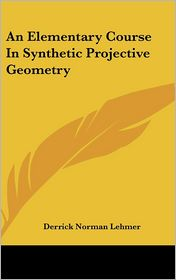 An Elementary Course in Synthetic Projective Geometry - Derrick Norman Lehmer