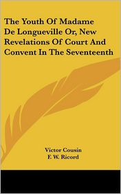 The Youth Of Madame De Longueville Or, New Revelations Of Court And Convent In The Seventeenth - Victor Cousin, F.W. Ricord (Translator)