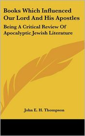 Books Which Influenced Our Lord and His Apostles: Being a Critical Review of Apocalyptic Jewish Literature - John E.H. Thompson