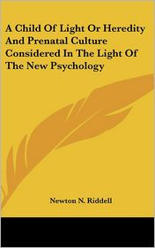 A Child of Light or Heredity and Prenatal Culture Considered in the Light of the New Psychology - Newton N. Riddell