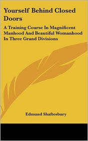 Yourself behind Closed Doors: A Training Course in Magnificent Manhood and Beautiful Womanhood in Three Grand Divisions - Edmund Shaftesbury