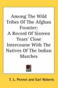Among the Wild Tribes of the Afghan Frontier: A Record of Sixteen Years' Close Intercourse with the Natives of the Indian Marches