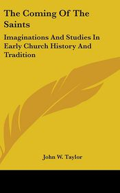 Coming of the Saints: Imaginations and Studies in Early Church History and Tradition - John W. Taylor