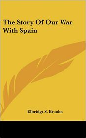 The Story Of Our War With Spain - Elbridge S. Brooks