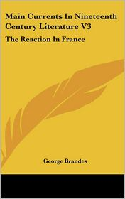 Main Currents in Nineteenth Century Literature V3: The Reaction in France - George Brandes