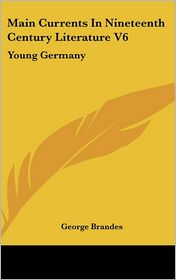 Main Currents in Nineteenth Century Literature V6: Young Germany - George Brandes