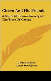 Cicero and His Friends: A Study of Roman Society in the Time of Caesar - Gaston Boissier, Adnah David Jones (Translator)
