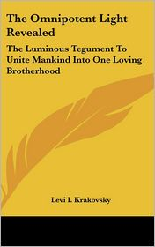 Omnipotent Light Revealed: The Luminous Tegument to Unite Mankind into One Loving Brotherhood - Levi I. Krakovsky