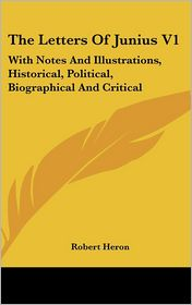 Letters of Junius V1: With Notes and Illustrations, Historical, Political, Biographical and Critical - Robert Heron (Editor)